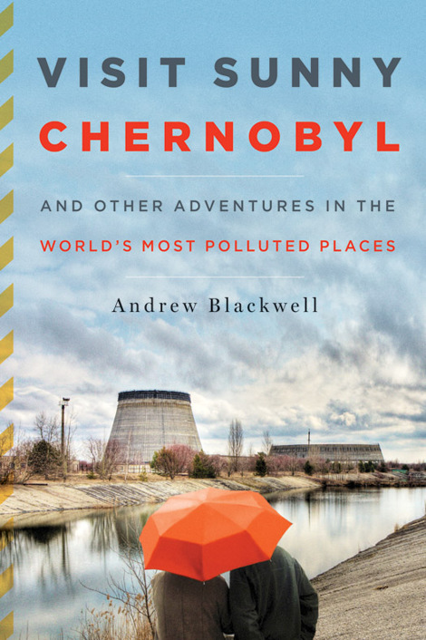 Visit Sunny Chernobyl: And Other Adventures in the Worlds Most Polluted Places